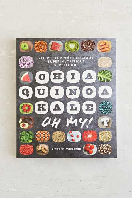 Chia, Quinoa, Kale, Oh My!: Recipes for 40+ Delicious, Super-Nutritious Superfoods By Cassie Johnston