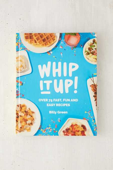 Whip It Up!: Over 75 Fast, Fun And Easy Recipes By Billy Green