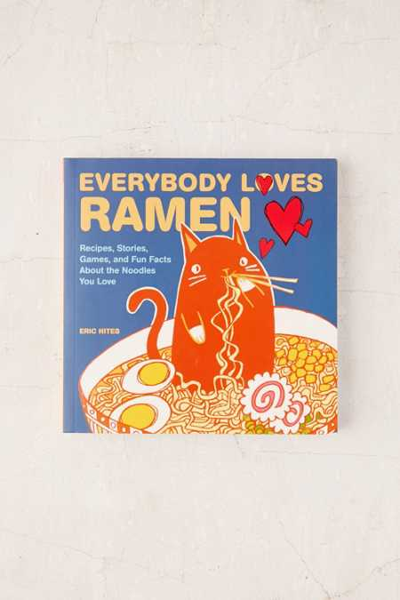 Everybody Loves Ramen: Recipes, Stories, Games, And Fun Facts About The Noodles You Love By Eric Hites