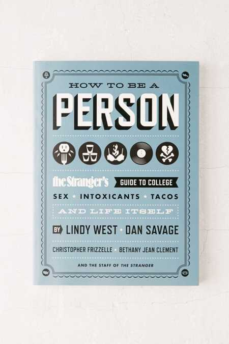 How To Be A Person: The Stranger's Guide To College, Sex, Intoxicants, Tacos And Life Itself By Lindy West, Dan Savage, Christopher Frizzelle, Bethany Jean Clement & The Staff Of The Stranger
