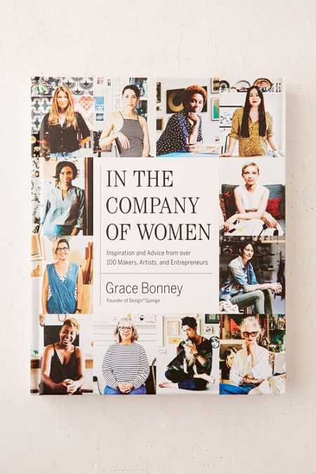 In The Company Of Women: Inspiration And Advice From Over 100 Makers, Artists And Entrepreneurs By Grace Bonney