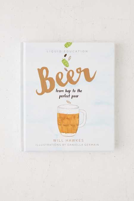 Liquid Education: Beer: From Hop To The Perfect Pour By Will Hawkes