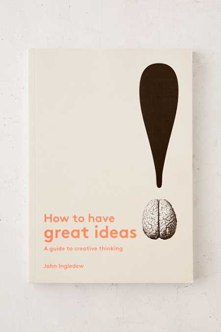 How To Have Great Ideas: A Guide To Creative Thinking By John Ingledew