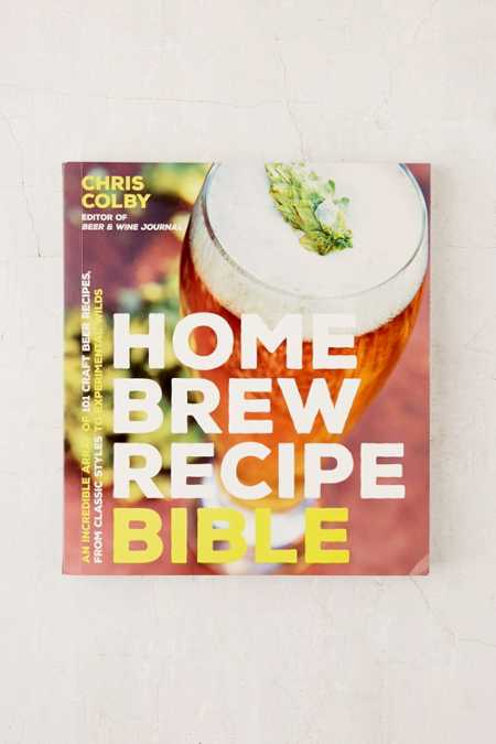 Home Brew Recipe Bible: An Incredible Array Of 101 Craft Beer Recipes, From Classic Styles To Experimental Wilds By Chris Colby
