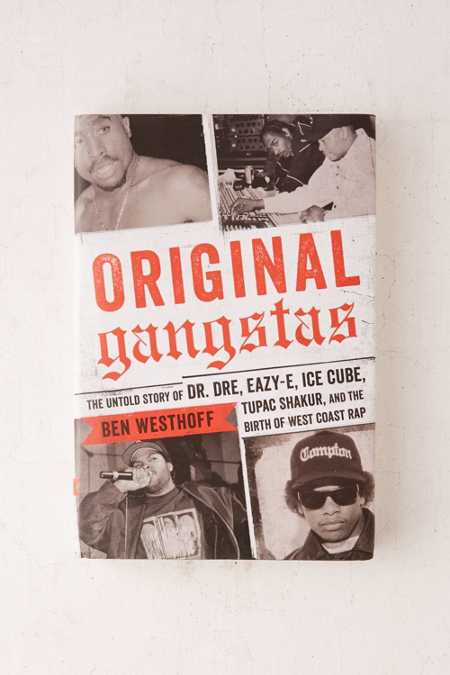 Original Gangstas: The Untold Story Of Dr. Dre, Eazy-E, Ice Cube, Tupac Shakur, And The Birth Of West Coast Rap By Ben Westhoff