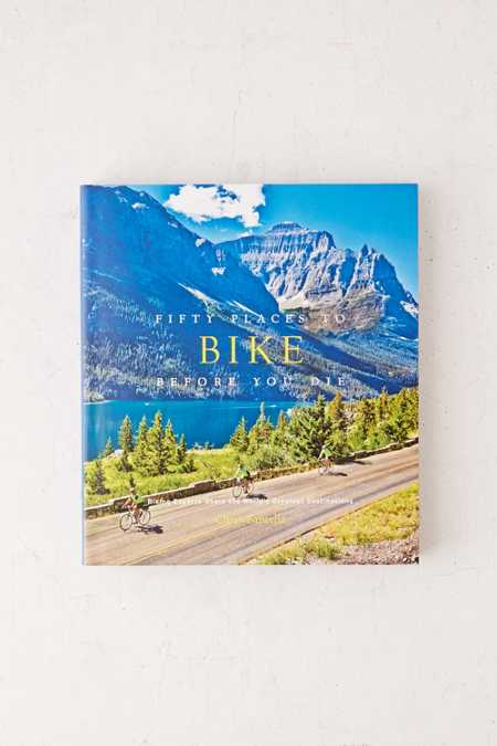 Fifty Places To Bike Before You Die: Biking Experts Share The World's Greatest Destinations By Chris Santella