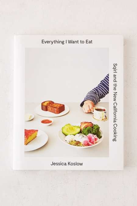 Everything I Want To Eat: Sqirl And The New California Cooking By Jessica Koslow