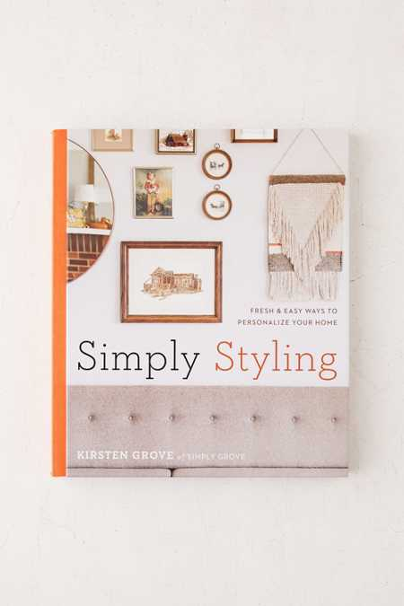 Simply Styling: Fresh & Easy Ways To Personalize Your Home By Kirsten Grove