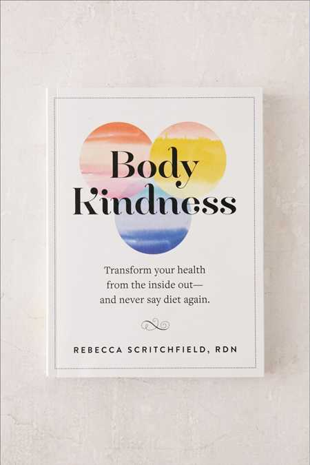 Body Kindness: Transform Your Health From The Inside Out - And Never Say Diet Again By Rebecca Scritchfield