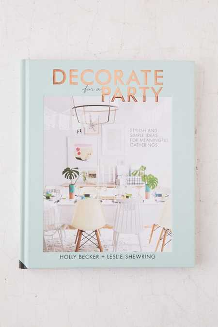 Decorate For A Party: Stylish And Simple Ideas From Meaningful Gatherings By Holly Becker & Leslie Shewring