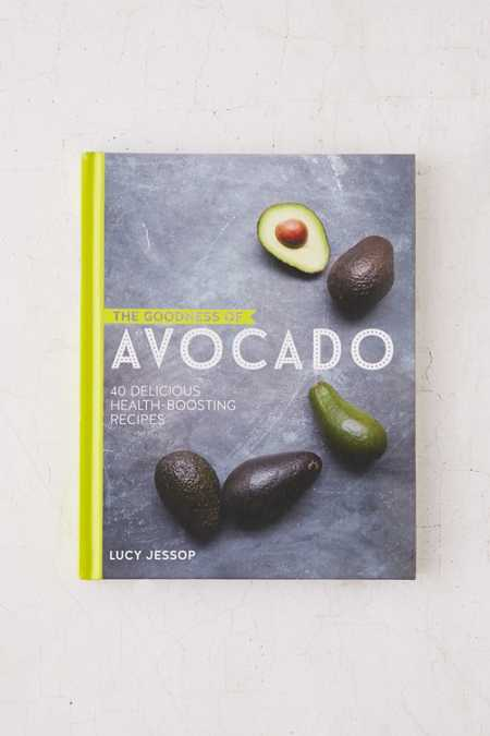 The Goodness Of Avocado: 40 Delicious Health-Boosting Recipes By Lucy Jessop
