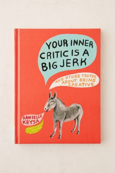 Your Inner Critic Is A Big Jerk: And Other Truths About Being Creative By Danielle Krysa