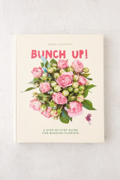 Bunch Up!: A Step-By-Step Guide For Budding Florists By Irene Cuzzaniti