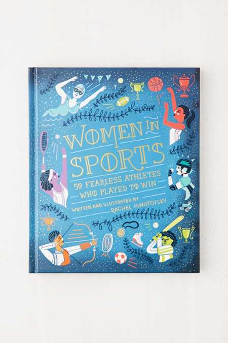 Women in Sports: 50 Fearless Athletes Who Played to Win By Rachel Ignotofsky