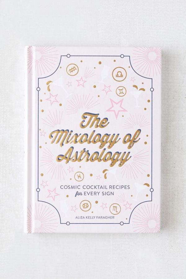 Slide View: 1: The Mixology of Astrology: Cosmic Cocktail Recipes for Every Sign By Aliza Kelly Faragher